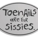 Toenails are for sissies.